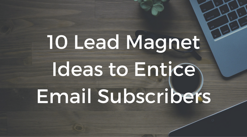 10 Lead Magnet Ideas to Entice Email Subscribers