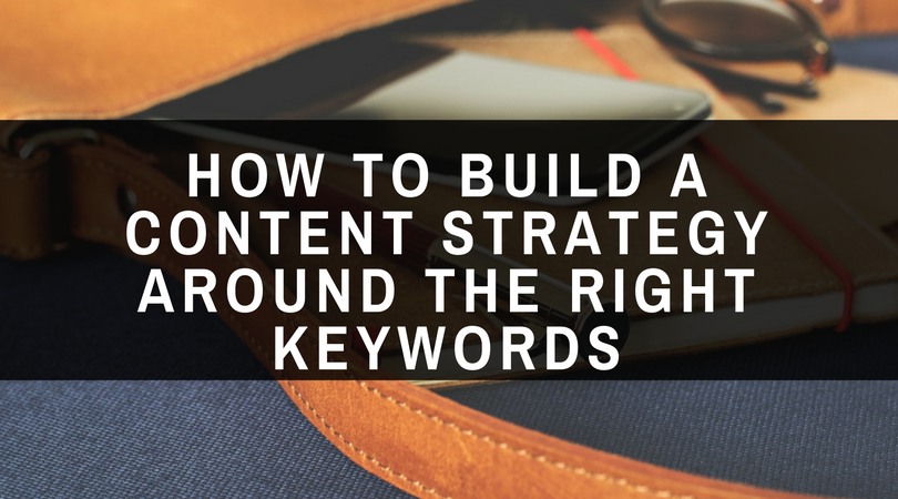 How to Build a Content Strategy Around the Right Keywords